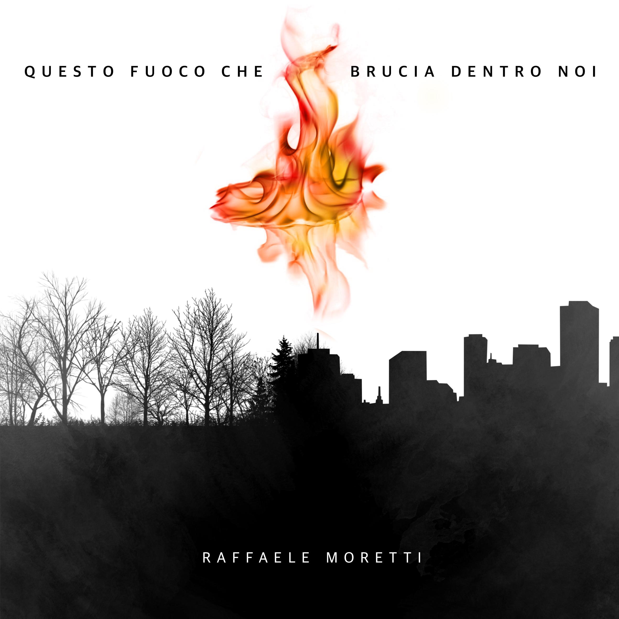 """Raffaele Moretti – """"Questo Fuoco che brucia dentro noi"""""""